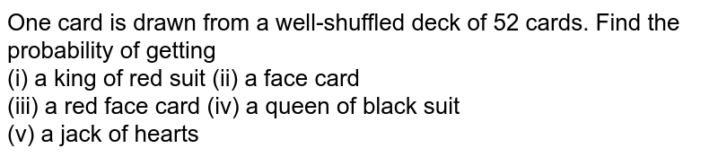 One card is drawn from a well-shuffled deck of 52 cards. Find the  probability of getting  <br> (i)  a king of red suit    (ii)  a face card <br> (iii) a red face card     (iv) a queen of black suit <br> (v) a jack of  hearts
