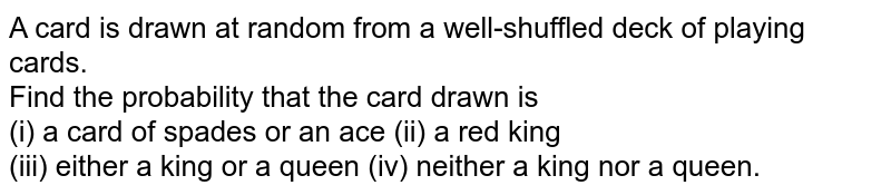 A card is drawn at random from  a well-shuffled deck of playing  cards. <br> Find the  probability that the card drawn is  <br> (i) a card of spades or an ace   (ii) a red king <br> (iii) either a king or a queen   (iv) neither a king nor a queen.
