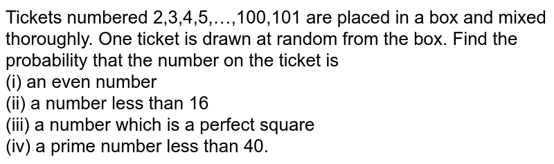 Tickets numbered 2,3,4,5,…,100,101 are placed in a box and mixed thoroughly. One ticket is drawn at random from the box. Find the  probability that the number on the ticket is  <br> (i) an even number  <br> (ii) a number less than 16 <br> (iii) a number  which is a perfect square <br> (iv) a prime number less than 40.