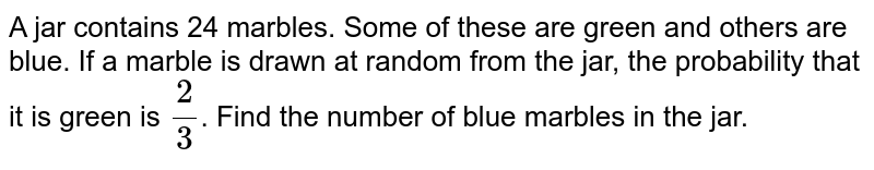 A jar contains 24 marbles. Some of these are green and  others are blue. If a marble is drawn at random from the jar, the  probability that it is green is ` 2/3`. Find the  number of blue marbles  in the jar.