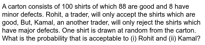 A carton consists of 100 shirts of which 88 are good and 8 have minor defects. Rohit, a trader, will only accept the  shirts which are good, But, Kamal, an another trader, will only reject the shirts which have major defects. One shirt is drawn at random from the  carton. What is the probability that is acceptable to (i) Rohit and (ii) Kamal?