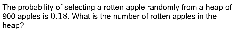 The probability of selecting a rotten apple randomly from a heap of 900  apples is `0.18`. What is the  number of rotten apples in the heap?