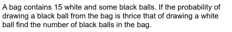 A bag contains  15  white and some black balls.   If the probability of  drawing a black ball from the bag is thrice that of drawing a white ball  find the  number of black balls in the  bag.