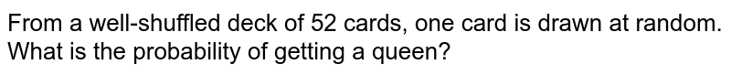 From a well-shuffled deck of 52 cards, one card is drawn at random. <br> What is the probability of getting a queen?