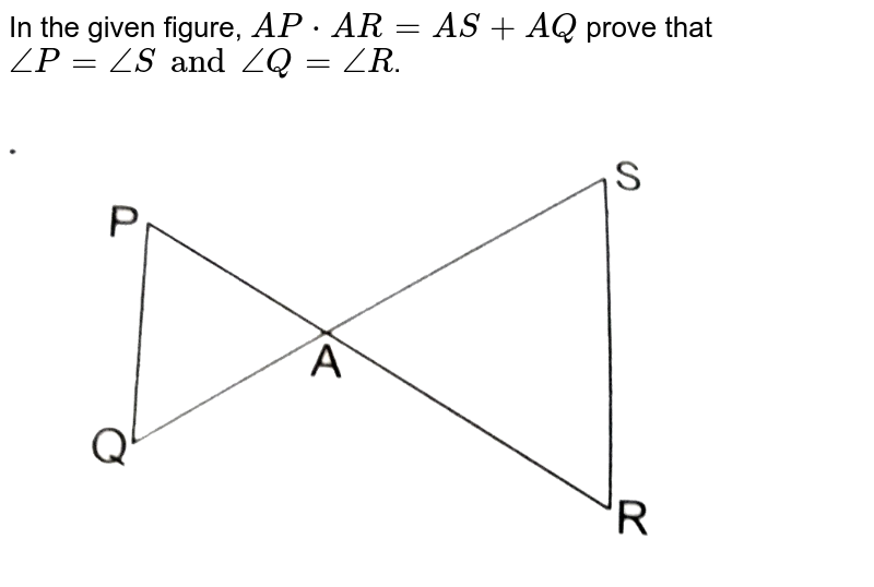 """In the given figure, `AP*AR=AS+AQ` prove that `angle P= angle S and angle Q= angle R`. <br> <img src=""""https://d10lpgp6xz60nq.cloudfront.net/physics_images/RSA_MATH_X_C07_S01_036_Q01.png"""" width=""""80%"""">"""