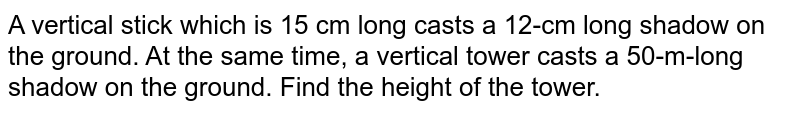 A vertical stick which is 15 cm long casts a 12-cm long shadow on the ground. At the same time, a vertical tower casts a 50-m-long shadow on the ground. Find the height of the tower.