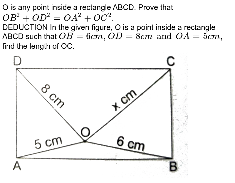 """O is any point inside a rectangle ABCD. Prove that `OB^(2)+OD^(2)=OA^(2)+OC^(2)`.  <br>  DEDUCTION  In the given figure, O is a point inside  a rectangle ABCD such that  `OB=6cm, OD=8 cm and OA=5 cm,` find the length of OC. <br> <img src=""""https://d10lpgp6xz60nq.cloudfront.net/physics_images/RSA_MATH_X_C07_S01_095_Q01.png"""" width=""""80%"""">"""
