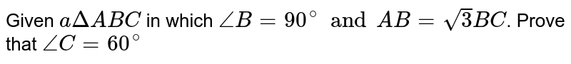 Given `a Delta ABC` in which `angle B=90^(@) and AB= sqrt(3) BC`. Prove that  `angle C=60^(@)`