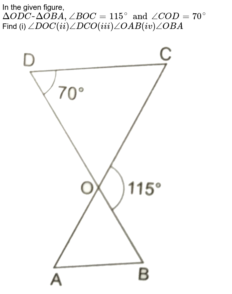 """In the given figure, `Delta ODC~ Delta OBA, angle BOC =115^(@) and angle COD =70^(@)` <br> Find (i) `angle DOC (ii) angle DCO (iii) angle OAB (iv) angle OBA` <br> <img src=""""https://d10lpgp6xz60nq.cloudfront.net/physics_images/RSA_MATH_X_C07_E02_002_Q01.png"""" width=""""80%"""">"""
