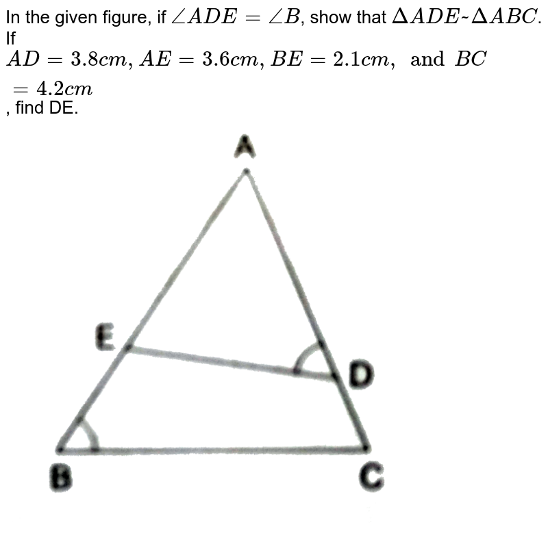 """In the given figure, if `angle ADE= angle B`, show that `Delta ADE~ Delta ABC`. If `AD=3.8 cm, AE=3.6 cm, BE=2.1 cm, and BC =4.2 cm`, find DE. <br> <img src=""""https://d10lpgp6xz60nq.cloudfront.net/physics_images/RSA_MATH_X_C07_E02_004_Q01.png"""" width=""""80%"""">"""