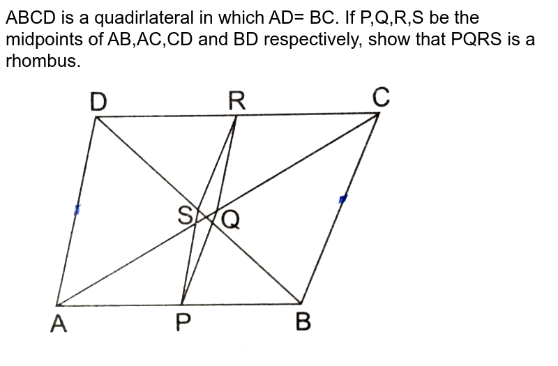 """ABCD is a quadirlateral in which AD= BC. If P,Q,R,S be the midpoints of AB,AC,CD and BD respectively, show that PQRS is  a rhombus. <br> <img src=""""https://d10lpgp6xz60nq.cloudfront.net/physics_images/RSA_MATH_X_C07_E02_016_Q01.png"""" width=""""80%"""">"""