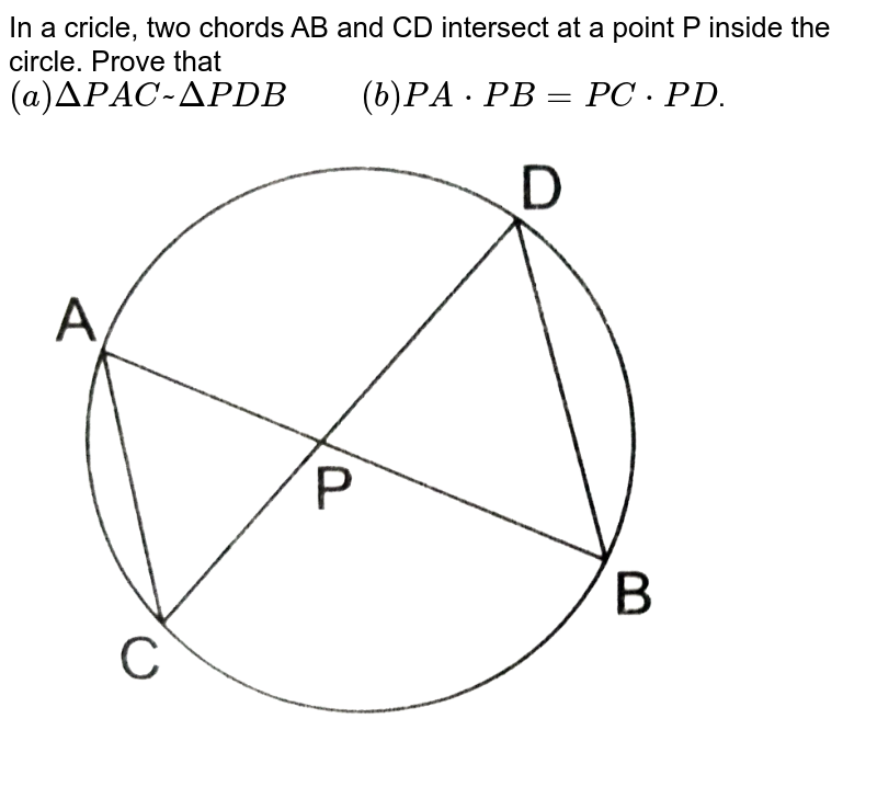 """In a cricle, two chords AB and CD intersect at a point P inside the circle. Prove that <br> `(a) Delta PAC~ Delta PDB""""     """" (b) PA*PB=PC*PD`. <br> <img src=""""https://d10lpgp6xz60nq.cloudfront.net/physics_images/RSA_MATH_X_C07_E02_017_Q01.png"""" width=""""80%"""">"""