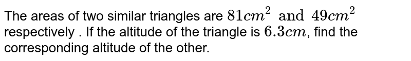 The areas of two similar triangles are `81 cm^(2) and 49 cm^(2)` respectively . If the altitude of the triangle is `6.3 cm`, find the corresponding altitude of the other.