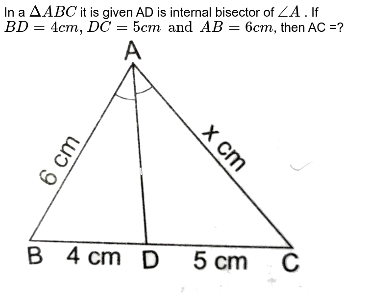 """In a `Delta ABC` it is given AD is internal bisector of `angleA` . If `BD=4 cm, DC=5 cm and AB=6 cm`, then AC =? <br> <img src=""""https://d10lpgp6xz60nq.cloudfront.net/physics_images/RSA_MATH_X_C07_E06_012_Q01.png"""" width=""""80%"""">"""