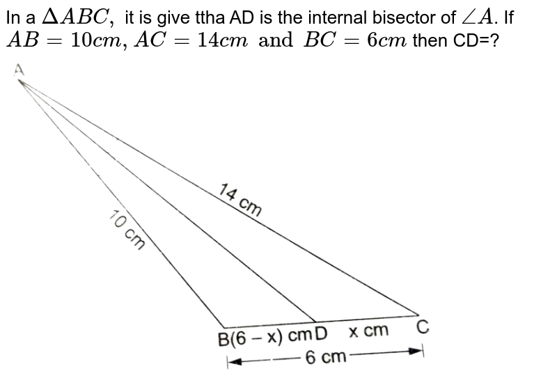 """In a `Delta ABC,` it is give ttha AD is the internal bisector of `angleA`. If `AB=10 cm, AC=14 cm and BC=6 cm` then CD=?  <br> <img src=""""https://d10lpgp6xz60nq.cloudfront.net/physics_images/RSA_MATH_X_C07_E06_013_Q01.png"""" width=""""80%"""">"""