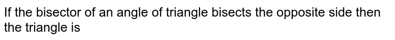 If the bisector of an angle of triangle bisects the opposite side then the triangle is