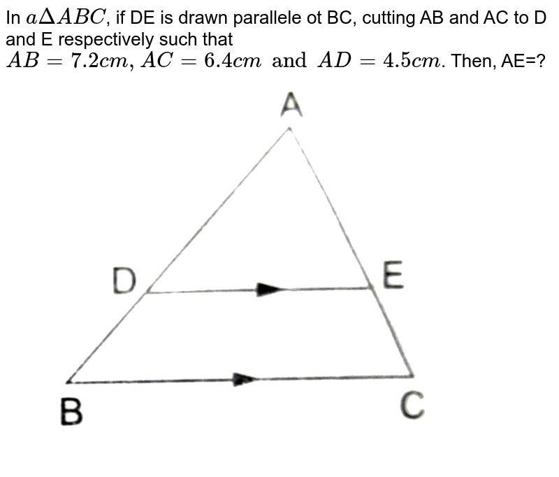 """In `a Delta ABC`, if DE is drawn parallele ot BC, cutting AB and AC to D and E respectively such that `AB=7.2 cm, AC=6.4 cm and AD=4.5 cm`. Then,  AE=?  <br> <img src=""""https://d10lpgp6xz60nq.cloudfront.net/physics_images/RSA_MATH_X_C07_E06_024_Q01.png"""" width=""""80%"""">"""