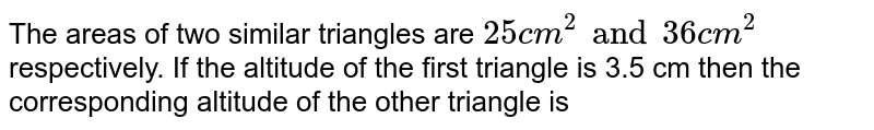 The areas of two similar triangles are `25 cm^(2) and 36 cm^(2)` respectively.  If the altitude of the first triangle is 3.5 cm then the corresponding altitude of the other triangle is
