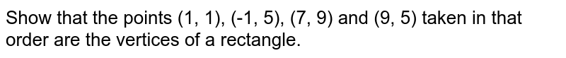 Show that the points (1, 1), (-1, 5), (7, 9) and (9, 5)  taken in that order are the vertices of a rectangle.