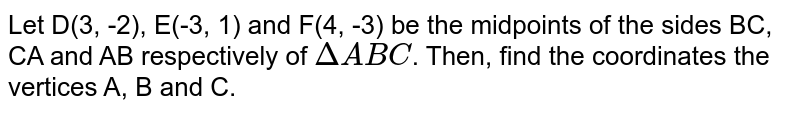 Let D(3, -2), E(-3, 1) and F(4, -3) be the midpoints of the sides BC, CA and AB respectively of `Delta ABC`. Then, find the coordinates the vertices A, B and C.