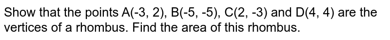 Show that the points A(-3, 2), B(-5, -5), C(2, -3) and D(4, 4) are the vertices of a rhombus. Find the area of this rhombus.
