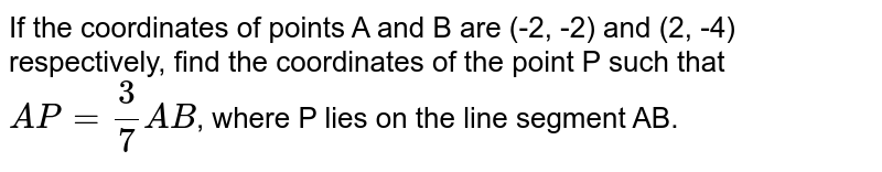 If the coordinates of points A and B are (-2, -2) and (2, -4) respectively, find the coordinates of the point P such that `AP = (3)/(7)AB`, where P lies on the line segment AB.
