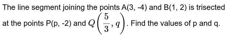 The line segment joining the points A(3, -4) and B(1, 2) is trisected at the points P(p, -2) and `Q((5)/(3), q)`. Find the values of p and q.