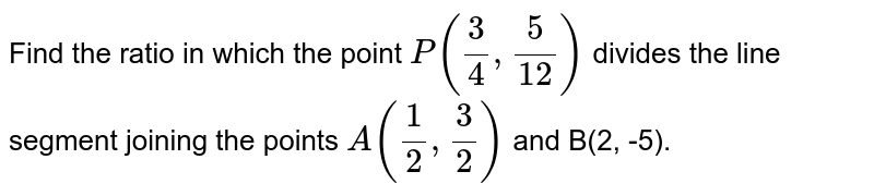 Find the ratio in which the point `P((3)/(4), (5)/(12))` divides the line segment joining the points `A((1)/(2), (3)/(2))` and B(2, -5).