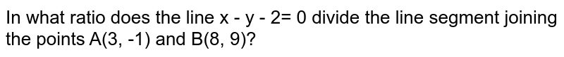 In what ratio does the line x - y - 2= 0 divide the line segment joining the points A(3, -1) and B(8, 9)?