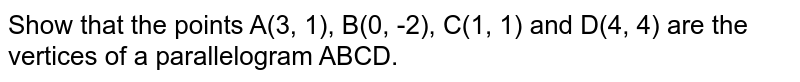 Show that the points A(3, 1), B(0, -2), C(1, 1) and D(4, 4) are the vertices of a parallelogram ABCD.