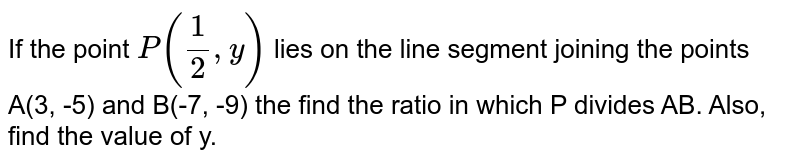 If the point `P((1)/(2), y)` lies on the line segment joining the points A(3, -5) and B(-7, -9) the find the ratio in which  P divides AB. Also, find the value of y.