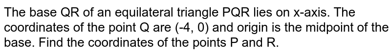 The base QR of an equilateral triangle PQR lies on x-axis. The coordinates of the point Q are (-4, 0) and origin is the midpoint of the base. Find the coordinates of the points P and R.
