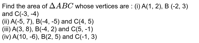 Find the area of `Delta ABC` whose vertices are : (i) A(1, 2), B (-2, 3) and C(-3, -4)  <br> (ii) A(-5, 7), B(-4, -5) and C(4, 5) <br> (iii) A(3, 8), B(-4, 2) and C(5, -1)  <br> (iv) A(10, -6), B(2, 5) and C(-1, 3)