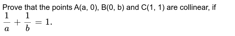 Prove that the points A(a, 0), B(0, b) and C(1, 1) are collinear, if `(1)/(a) + (1)/(b) = 1.`