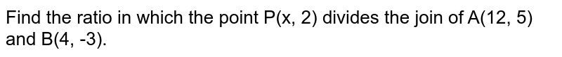 Find the ratio in which the point P(x, 2) divides the join of A(12, 5) and B(4, -3).