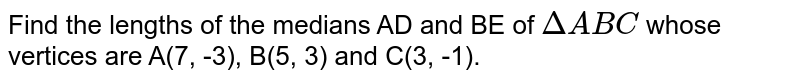 Find the lengths of the medians AD and BE of `Delta ABC` whose vertices are A(7, -3), B(5, 3) and C(3, -1).