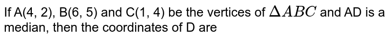 If A(4, 2), B(6, 5) and C(1, 4) be the vertices of `Delta ABC` and AD is a median, then the coordinates of D are