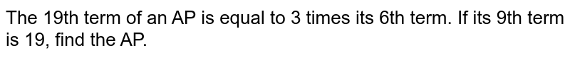 The 19th term of an AP is equal to 3 times its 6th term. If its 9th term is 19, find the AP.