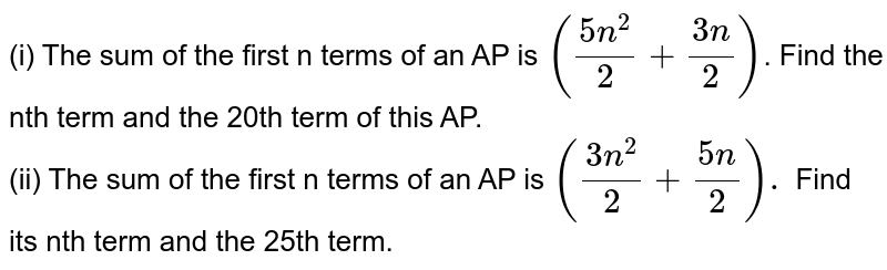 (i) The sum of the first n terms of an AP is `((5n^(2))/(2) + (3n)/(2))`. Find the nth term and the 20th  term of this AP.  <br> (ii) The sum of the first n terms of an AP is `((3n^(2))/(2) + (5n)/(2)).` Find its nth term and the 25th term.