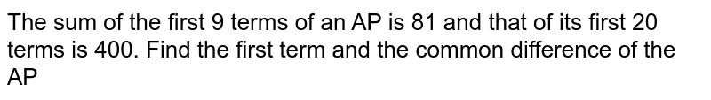 The sum of the first 9 terms of an AP is 81 and that of its first 20 terms is 400. Find the first term and the common difference of the AP