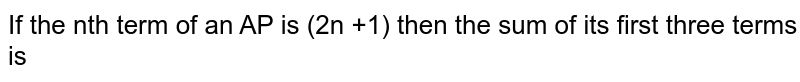If the nth term of an AP is (2n +1) then the sum of its first three terms is