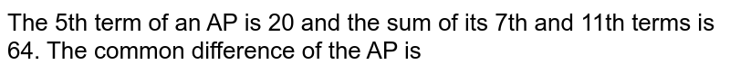 The 5th term of an AP is 20 and the sum of its 7th and 11th terms is 64. The common difference of the AP is