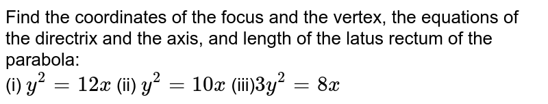 Find the coordinates of the focus and the vertex, the equations of the directrix and the axis, and length of the latus rectum of the parabola: <br> (i) `y^(2)=12x` (ii) `y^(2)=10x` (iii)`3y^(2)=8x`