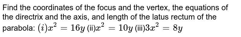 Find the coordinates of the focus and the vertex, the equations of the directrix and the axis, and length of the latus rectum of the parabola: <br> `(i)y^(2)=16y` (ii)`x^(2)=10y`  (iii)`3x^(2)=8y`