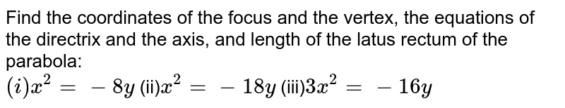 Find the coordinates of the focus and the vertex, the equations of the directrix and the axis, and length of the latus rectum of the parabola: <br> `(i)x^(2)=-8y`  (ii)`x^(2)=-18y`  (iii)`3x^(2)=-16y`