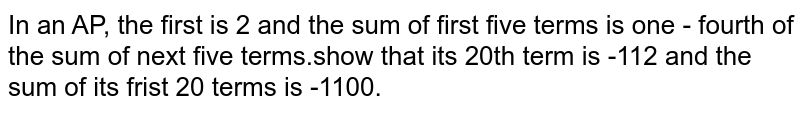 In an AP, the first is 2 and the sum of first five terms is one - fourth of the sum of next five terms.show that its 20th term is -112 and the sum of its frist 20 terms is -1100.