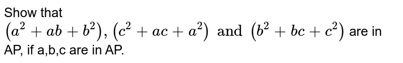 Show that ` (a^(2) +ab+b^(2)) ,(c^(2) +ac +a^(2)) and ( b^(2) +bc+ c^(2)) ` are in AP, if a,b,c are in AP.