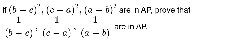 if ` (b-c)^(2) , (c-a)^(2) ,(a-b)^(2)` are in AP, prove that <br> ` 1/((b-c)) ,1/(( c-a)) ,1 /((a-b))` are in AP.
