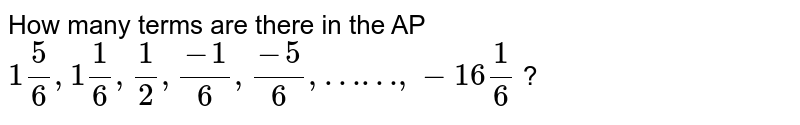 """How many terms are there in the AP ` 1""""""""5/6,1""""""""1/6,1/2,(-1)/6,(-5)/6,……, -16""""""""1/6` ?"""