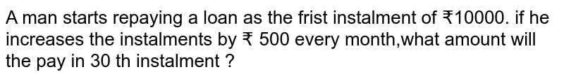 A man starts repaying a loan as the frist instalment of ?10000. if he increases the instalments by ? 500 every month,what amount will the pay in 30 th instalment ?